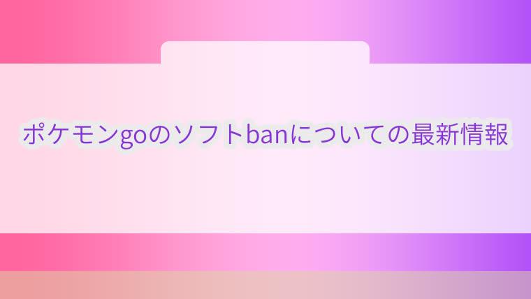 ポケモンgo,ソフトban